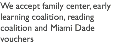 We accept family center, early learning coalition, reading coalition and Miami Dade vouchers